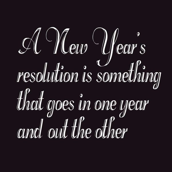 A-New-Years-resolution-is-something-that-goes-in-one-year-and-out-the-other